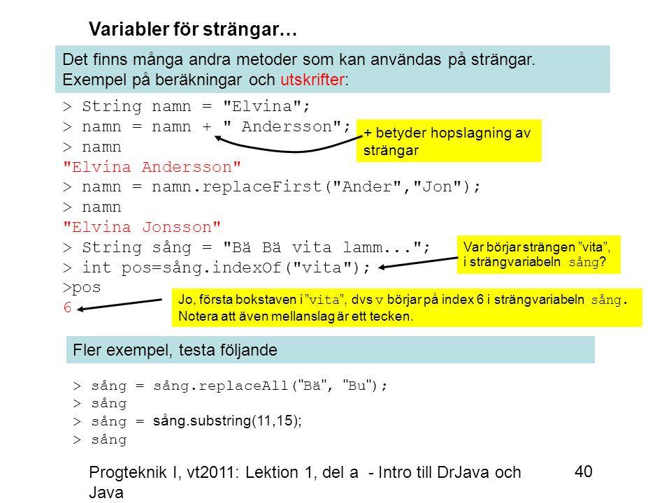 Progteknik I, vt2011: Lektion 1, del a - Intro till DrJava och Java 40 Variabler för strängar… Det finns många andra metoder som kan användas på strängar.