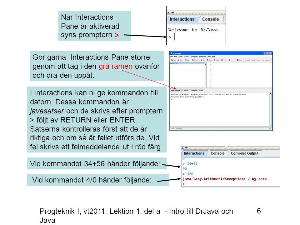 Progteknik I, vt2011: Lektion 1, del a - Intro till DrJava och Java 6 När Interactions Pane är aktiverad syns promptern > Gör gärna Interactions Pane större genom att tag i den grå ramen ovanför och dra den uppåt.