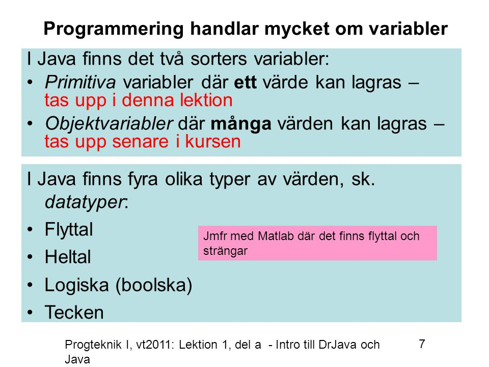 Progteknik I, vt2011: Lektion 1, del a - Intro till DrJava och Java 38 Variabler som är konstanter Fler exempel, att deklarera variabler som är konstanter i Java: Tyngdaccelerationen: final double g = 9.81; Ljusets hastighet i vakum: final double c = 299792458 final double RÄNTESATS; När konstanten efter nästa sats får sitt första värde kan den inte ändras sedan: RÄNTESATS=0.065; final int MAX_ANTAL_SITTPLATSER=40; En sträng som inte kan byta värde: final String CAMPUS= Polacksbacken, Uppsala ; OBS.