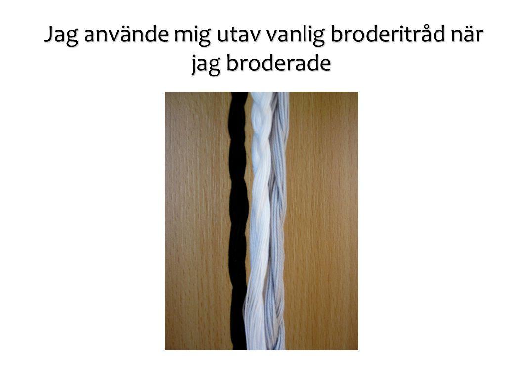 Jag använde mig utav vanlig broderitråd när jag broderade Jag använde mig utav vanlig broderitråd när jag broderade