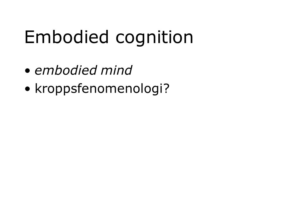 Embodied cognition embodied mind kroppsfenomenologi?