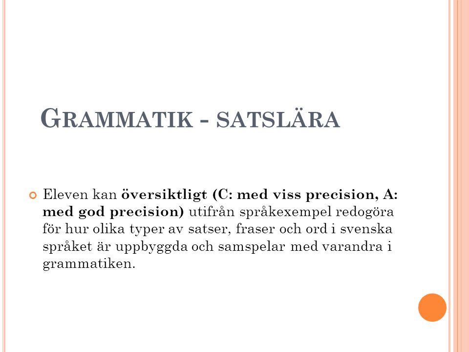 G RAMMATIK - SATSLÄRA Eleven kan översiktligt (C: med viss precision, A: med god precision) utifrån språkexempel redogöra för hur olika typer av satse