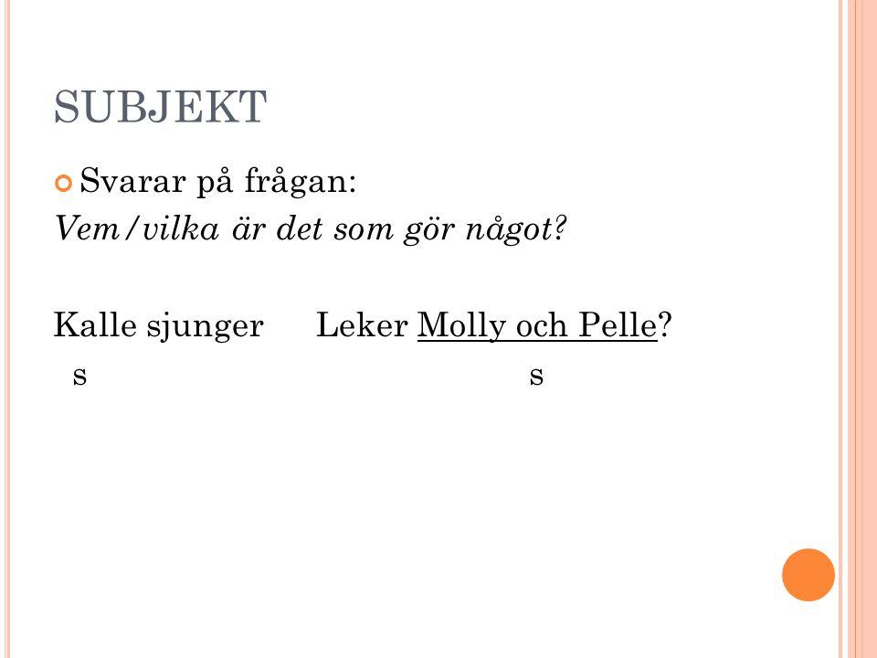 SUBJEKT Svarar på frågan: Vem/vilka är det som gör något? Kalle sjungerLeker Molly och Pelle? s s