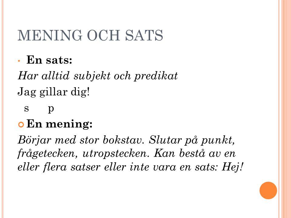 MENING OCH SATS En sats: Har alltid subjekt och predikat Jag gillar dig! s p En mening: Börjar med stor bokstav. Slutar på punkt, frågetecken, utropst