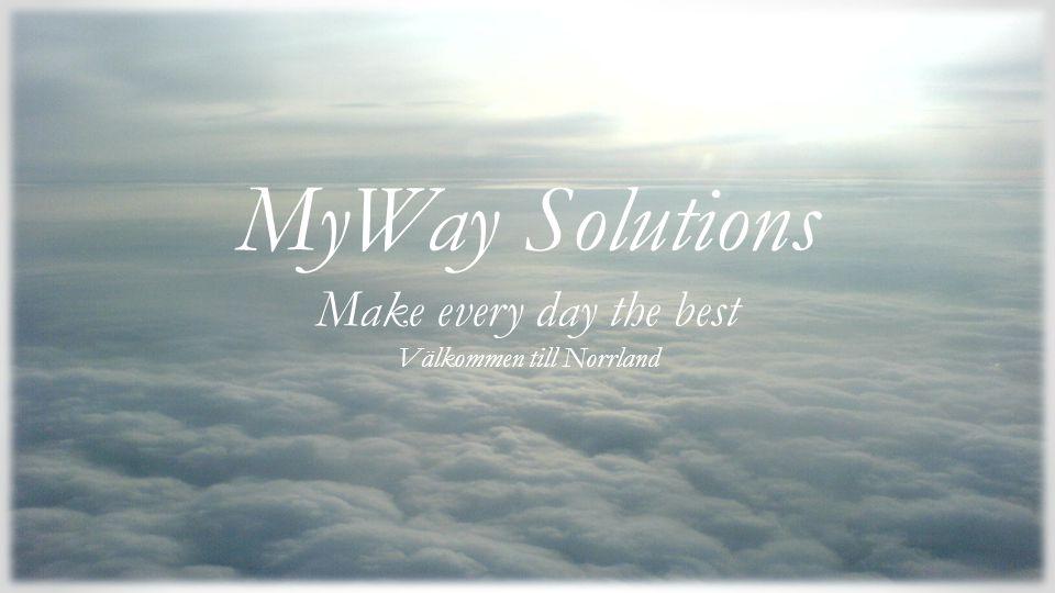 Make every day the best Vi önskar dig välkommen till Norrland MyWay Solutions Make every day the best Välkommen till Norrland