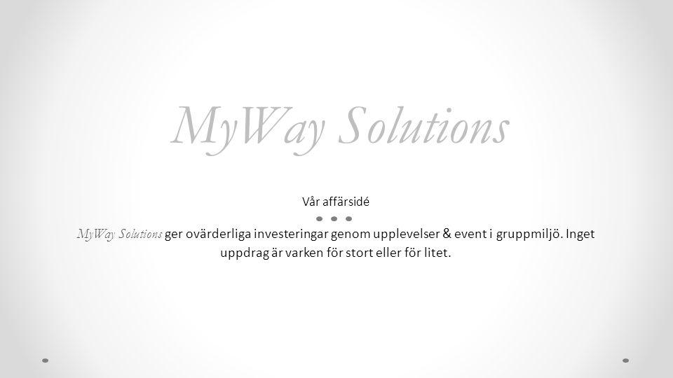 MyWay Solutions Vår affärsidé MyWay Solutions ger ovärderliga investeringar genom upplevelser & event i gruppmiljö. Inget uppdrag är varken för stort