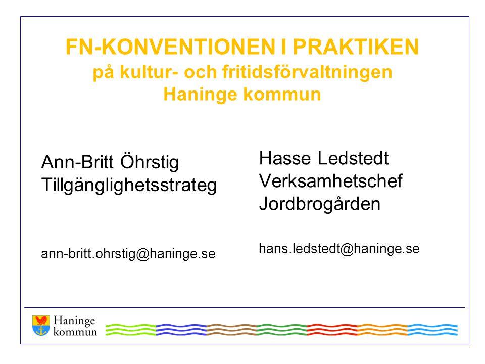 FN-KONVENTIONEN I PRAKTIKEN på kultur- och fritidsförvaltningen Haninge kommun Ann-Britt Öhrstig Tillgänglighetsstrateg ann-britt.ohrstig@haninge.se H