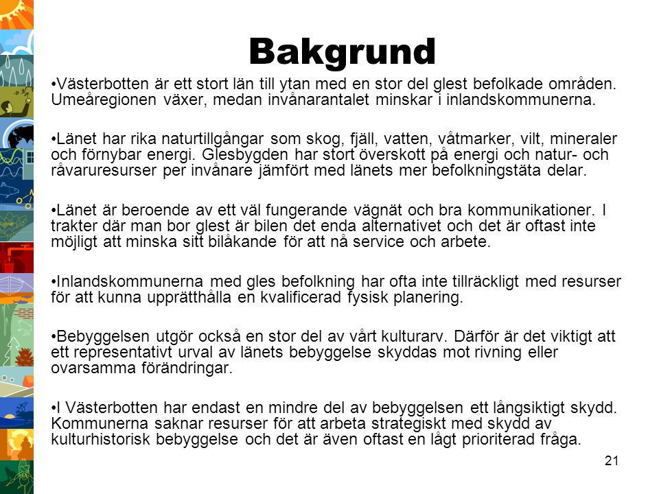 21 Bakgrund Västerbotten är ett stort län till ytan med en stor del glest befolkade områden. Umeåregionen växer, medan invånarantalet minskar i inland