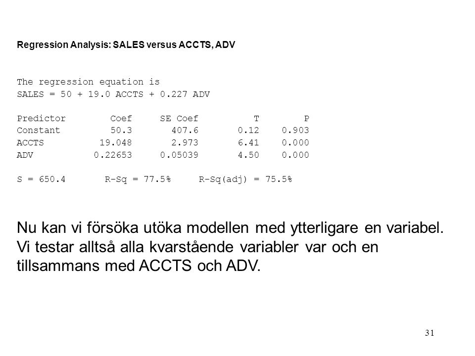 31 Regression Analysis: SALES versus ACCTS, ADV The regression equation is SALES = 50 + 19.0 ACCTS + 0.227 ADV Predictor Coef SE Coef T P Constant 50.
