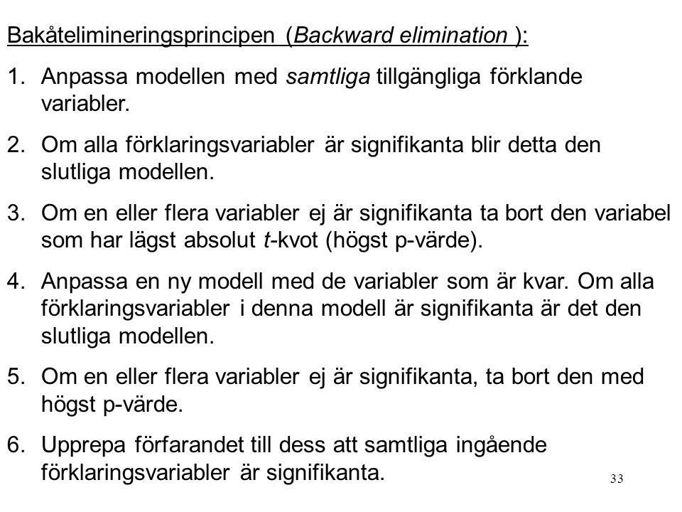 33 Bakåtelimineringsprincipen (Backward elimination ): 1.Anpassa modellen med samtliga tillgängliga förklande variabler. 2.Om alla förklaringsvariable