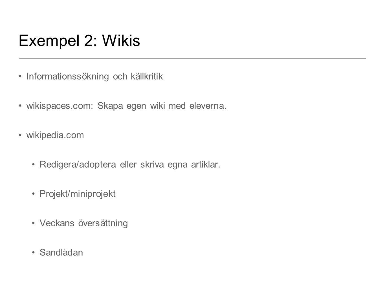 Exempel 2: Wikis Informationssökning och källkritik wikispaces.com: Skapa egen wiki med eleverna. wikipedia.com Redigera/adoptera eller skriva egna ar