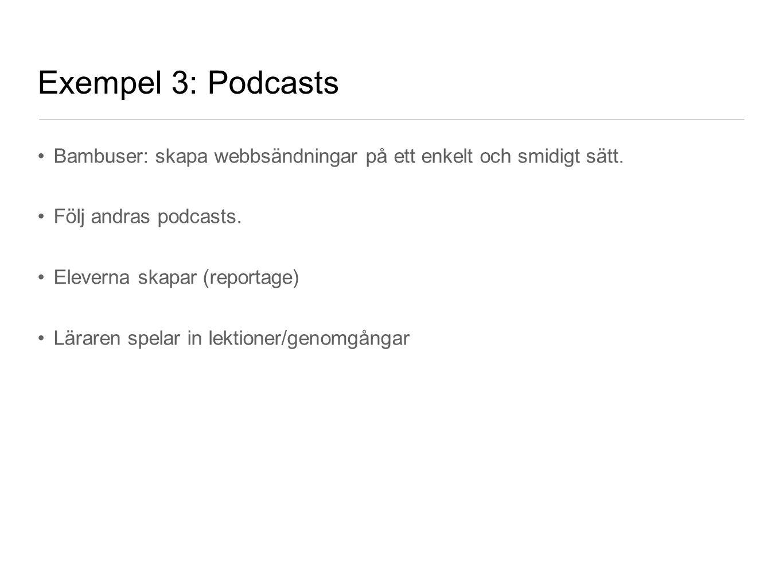 Exempel 3: Podcasts Bambuser: skapa webbsändningar på ett enkelt och smidigt sätt. Följ andras podcasts. Eleverna skapar (reportage) Läraren spelar in
