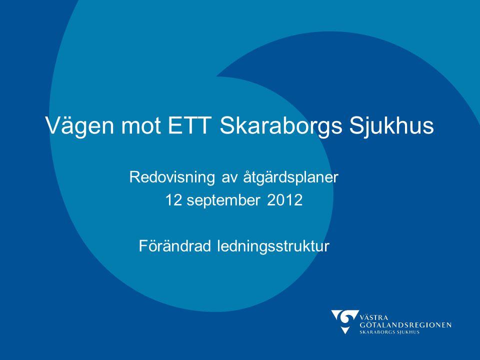 Vägen mot ETT Skaraborgs Sjukhus Redovisning av åtgärdsplaner 12 september 2012 Förändrad ledningsstruktur