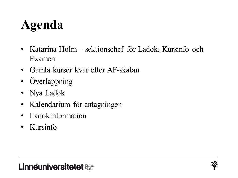 Agenda Katarina Holm – sektionschef för Ladok, Kursinfo och Examen Gamla kurser kvar efter AF-skalan Överlappning Nya Ladok Kalendarium för antagningen Ladokinformation Kursinfo