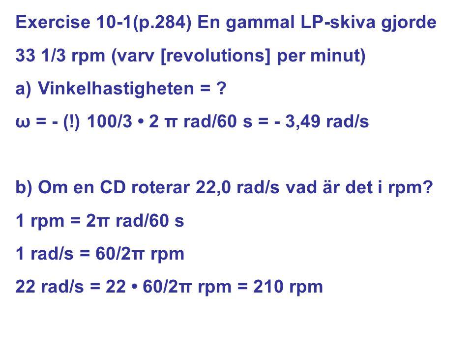 Exercise 10-1(p.284) En gammal LP-skiva gjorde 33 1/3 rpm (varv [revolutions] per minut) a) Vinkelhastigheten = ? ω = - (!) 100/3 2 π rad/60 s = - 3,4