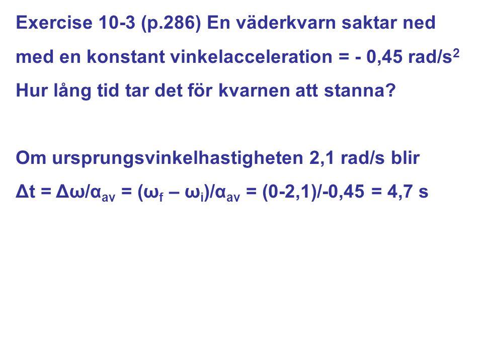 Exercise 10-3 (p.286) En väderkvarn saktar ned med en konstant vinkelacceleration = - 0,45 rad/s 2 Hur lång tid tar det för kvarnen att stanna? Om urs