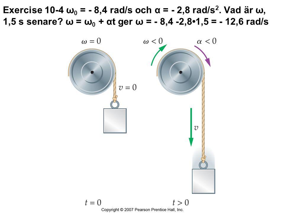 Exercise 10-4 ω 0 = - 8,4 rad/s och α = - 2,8 rad/s 2. Vad är ω, 1,5 s senare? ω = ω 0 + αt ger ω = - 8,4 -2,81,5 = - 12,6 rad/s