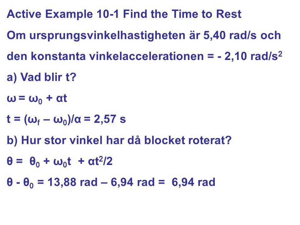 Active Example 10-1 Find the Time to Rest Om ursprungsvinkelhastigheten är 5,40 rad/s och den konstanta vinkelaccelerationen = - 2,10 rad/s 2 a) Vad b