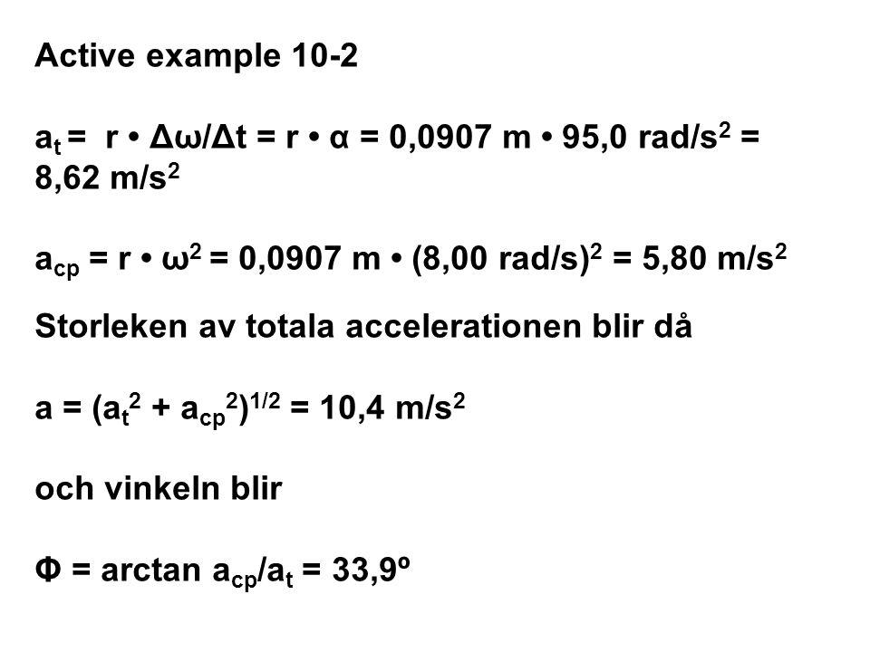 Active example 10-2 a t = r Δω/Δt = r α = 0,0907 m 95,0 rad/s 2 = 8,62 m/s 2 a cp = r ω 2 = 0,0907 m (8,00 rad/s) 2 = 5,80 m/s 2 Storleken av totala a