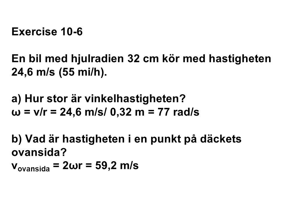 Exercise 10-6 En bil med hjulradien 32 cm kör med hastigheten 24,6 m/s (55 mi/h). a) Hur stor är vinkelhastigheten? ω = v/r = 24,6 m/s/ 0,32 m = 77 ra