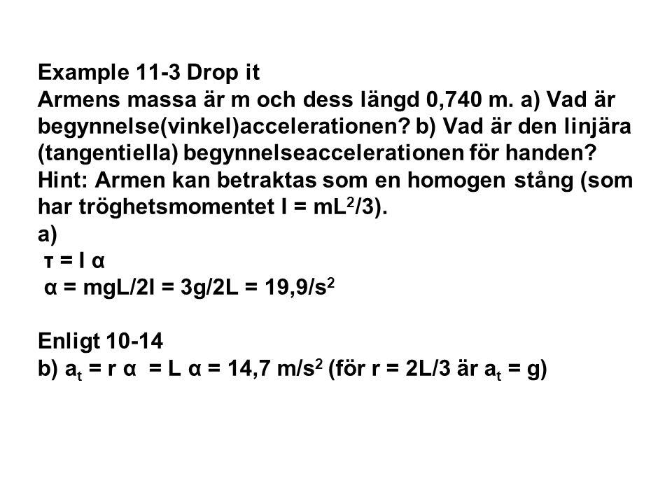 Example 11-3 Drop it Armens massa är m och dess längd 0,740 m. a) Vad är begynnelse(vinkel)accelerationen? b) Vad är den linjära (tangentiella) begynn