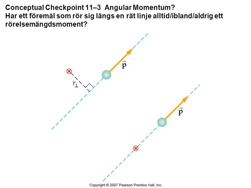 Conceptual Checkpoint 11–3 Angular Momentum? Har ett föremål som rör sig längs en rät linje alltid/ibland/aldrig ett rörelsemängdsmoment?