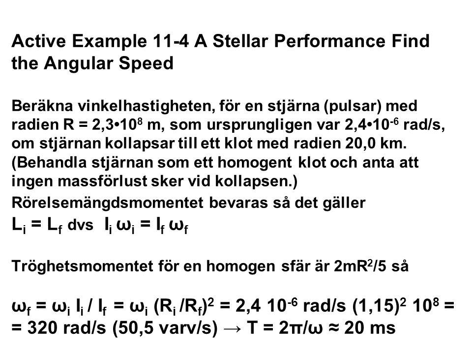 Active Example 11-4 A Stellar Performance Find the Angular Speed Beräkna vinkelhastigheten, för en stjärna (pulsar) med radien R = 2,310 8 m, som ursp