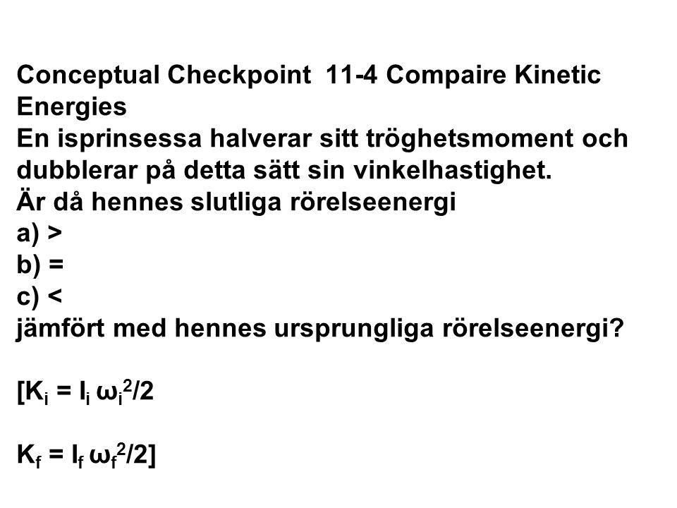 Conceptual Checkpoint 11-4 Compaire Kinetic Energies En isprinsessa halverar sitt tröghetsmoment och dubblerar på detta sätt sin vinkelhastighet. Är d
