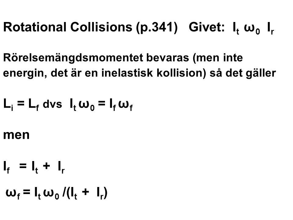 Rotational Collisions (p.341) Givet: I t ω 0 I r Rörelsemängdsmomentet bevaras (men inte energin, det är en inelastisk kollision) så det gäller L i =