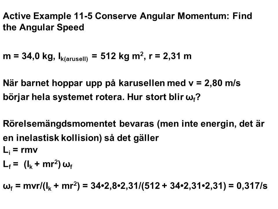 Active Example 11-5 Conserve Angular Momentum: Find the Angular Speed m = 34,0 kg, I k(arusell) = 512 kg m 2, r = 2,31 m När barnet hoppar upp på karu