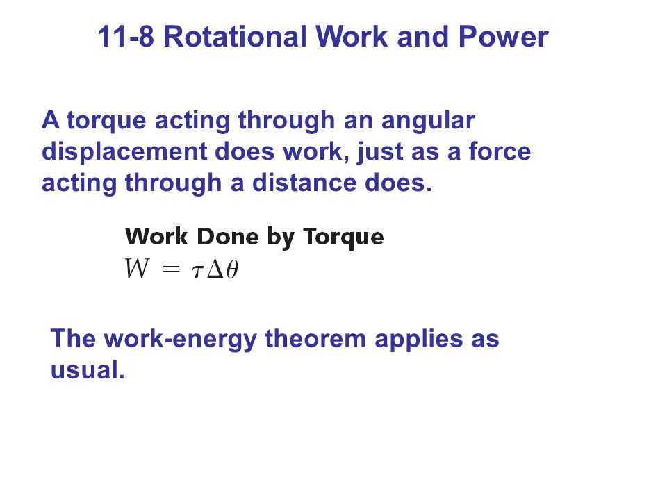 11-8 Rotational Work and Power A torque acting through an angular displacement does work, just as a force acting through a distance does. The work-ene