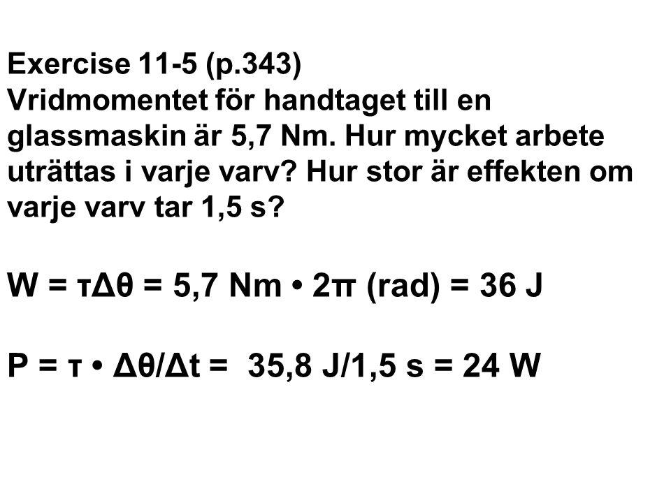 Exercise 11-5 (p.343) Vridmomentet för handtaget till en glassmaskin är 5,7 Nm. Hur mycket arbete uträttas i varje varv? Hur stor är effekten om varje