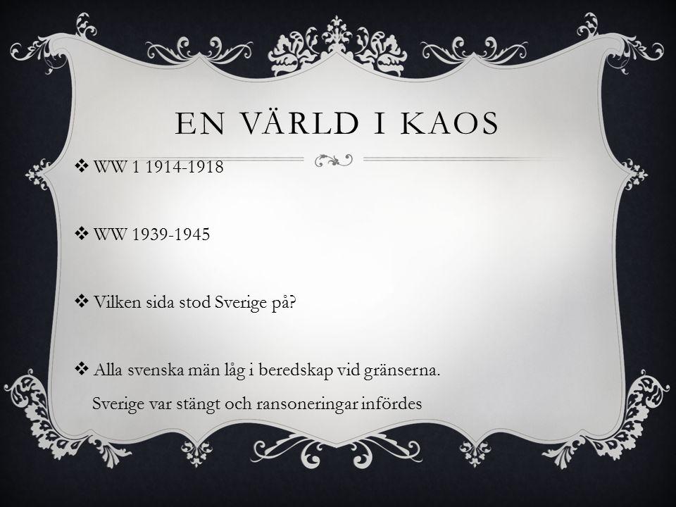 EN VÄRLD I KAOS  WW 1 1914-1918  WW 1939-1945  Vilken sida stod Sverige på?  Alla svenska män låg i beredskap vid gränserna. Sverige var stängt oc