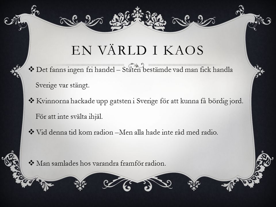 EN VÄRLD I KAOS  Det fanns ingen fri handel – Staten bestämde vad man fick handla Sverige var stängt.  Kvinnorna hackade upp gatsten i Sverige för a