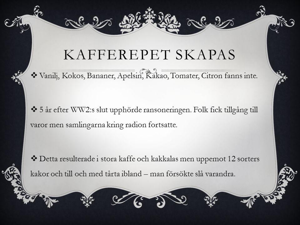 KAFFEREPET SKAPAS  Vanilj, Kokos, Bananer, Apelsin, Kakao, Tomater, Citron fanns inte.  5 år efter WW2:s slut upphörde ransoneringen. Folk fick till
