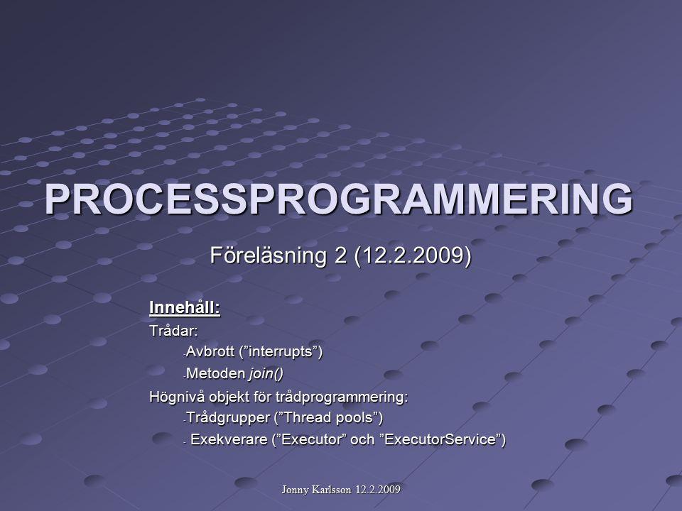 Jonny Karlsson 12.2.2009 PROCESSPROGRAMMERING Föreläsning 2 (12.2.2009) Innehåll:Trådar: - Avbrott ( interrupts ) - Metoden join() Högnivå objekt för trådprogrammering: - Trådgrupper ( Thread pools ) - Exekverare ( Executor och ExecutorService )