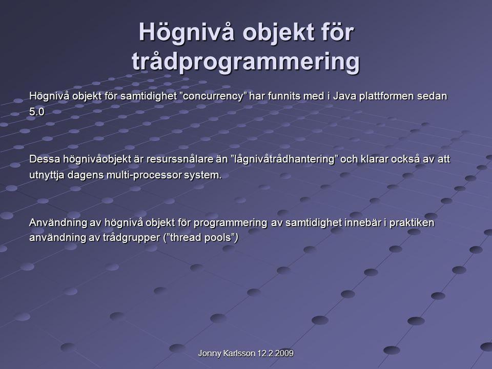 Jonny Karlsson 12.2.2009 Högnivå objekt för trådprogrammering Högnivå objekt för samtidighet concurrency har funnits med i Java plattformen sedan 5.0 Dessa högnivåobjekt är resurssnålare än lågnivåtrådhantering och klarar också av att utnyttja dagens multi-processor system.