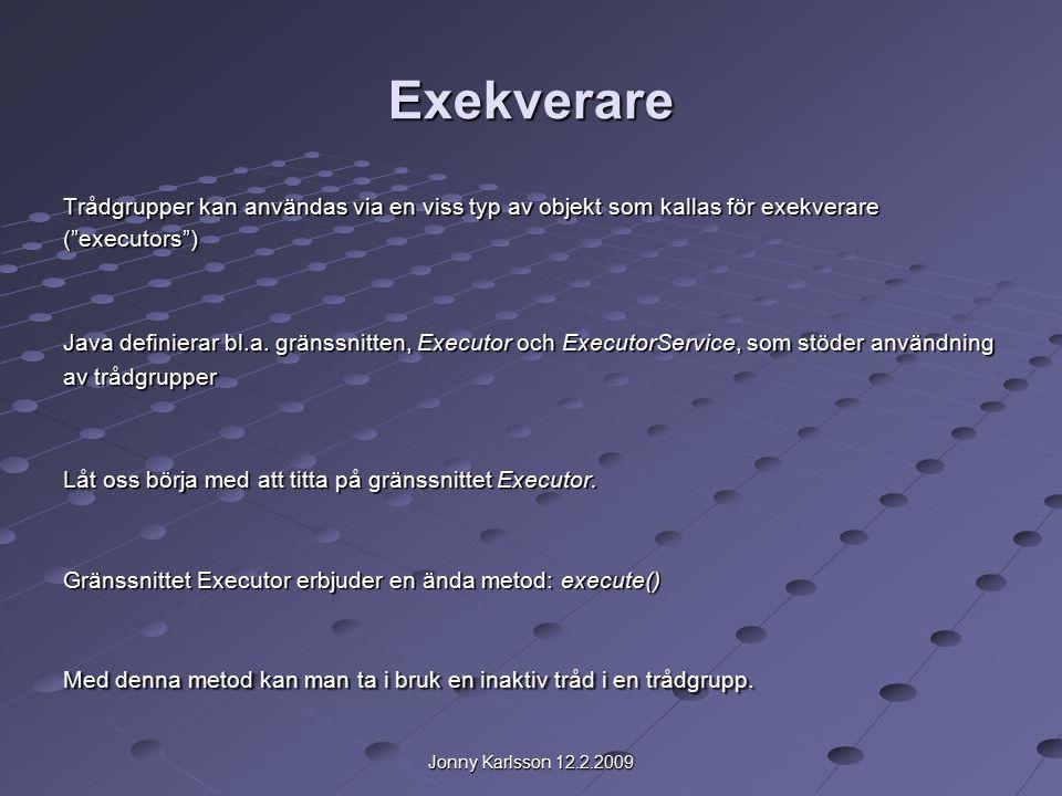 Jonny Karlsson 12.2.2009 Exekverare Trådgrupper kan användas via en viss typ av objekt som kallas för exekverare ( executors ) Java definierar bl.a.
