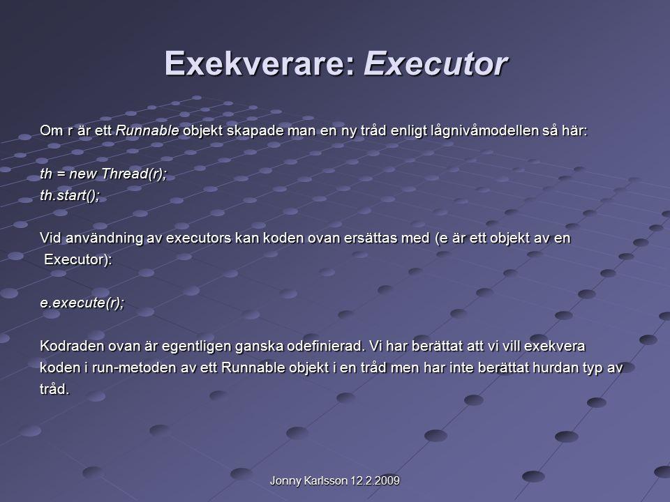 Jonny Karlsson 12.2.2009 Exekverare: Executor Om r är ett Runnable objekt skapade man en ny tråd enligt lågnivåmodellen så här: th = new Thread(r); th.start(); Vid användning av executors kan koden ovan ersättas med (e är ett objekt av en Executor): Executor):e.execute(r); Kodraden ovan är egentligen ganska odefinierad.
