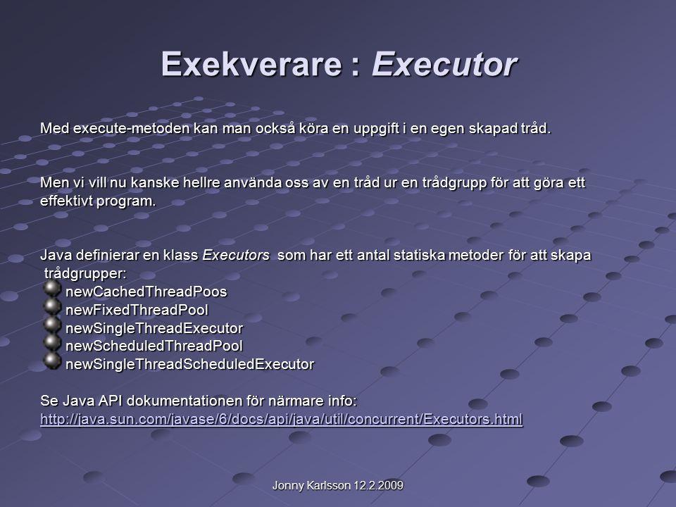 Jonny Karlsson 12.2.2009 Exekverare : Executor Med execute-metoden kan man också köra en uppgift i en egen skapad tråd.