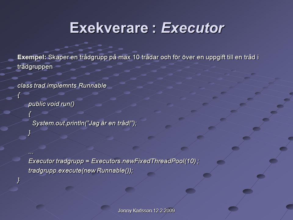 Jonny Karlsson 12.2.2009 Exekverare : Executor Exempel: Skaper en trådgrupp på max 10 trådar och för över en uppgift till en tråd i trådgruppen class trad implemnts Runnable { public void run() { System.out.println( Jag är en tråd! ); }...