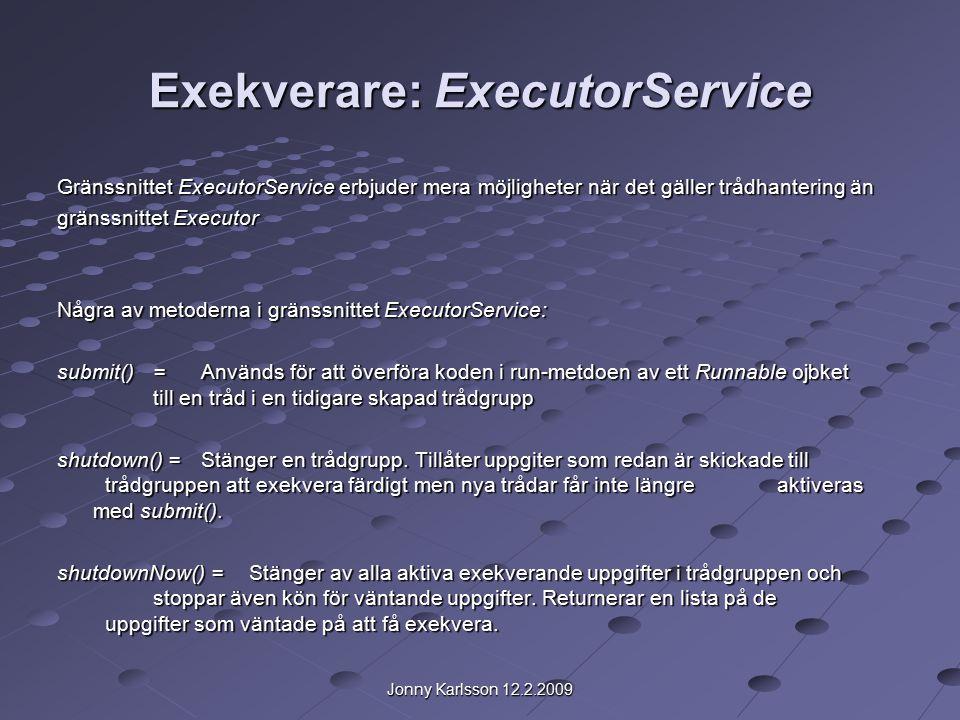 Jonny Karlsson 12.2.2009 Exekverare: ExecutorService Gränssnittet ExecutorService erbjuder mera möjligheter när det gäller trådhantering än gränssnittet Executor Några av metoderna i gränssnittet ExecutorService: submit()= Används för att överföra koden i run-metdoen av ett Runnable ojbket till en tråd i en tidigare skapad trådgrupp shutdown() =Stänger en trådgrupp.