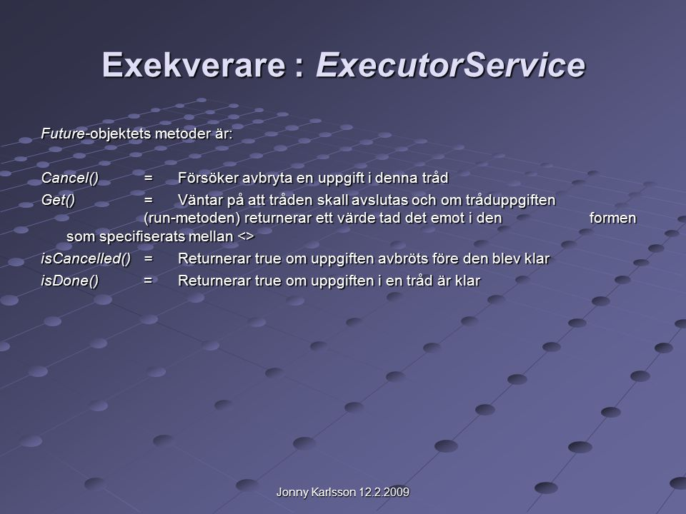 Jonny Karlsson 12.2.2009 Exekverare : ExecutorService Future-objektets metoder är: Cancel()= Försöker avbryta en uppgift i denna tråd Get()= Väntar på att tråden skall avslutas och om tråduppgiften (run-metoden) returnerar ett värde tad det emot i den formen som specifiserats mellan <> isCancelled()=Returnerar true om uppgiften avbröts före den blev klar isDone() =Returnerar true om uppgiften i en tråd är klar