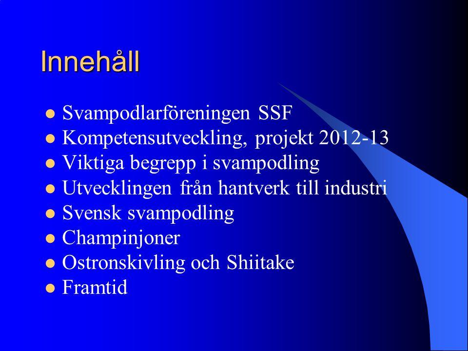 Innehåll Svampodlarföreningen SSF Kompetensutveckling, projekt 2012-13 Viktiga begrepp i svampodling Utvecklingen från hantverk till industri Svensk s