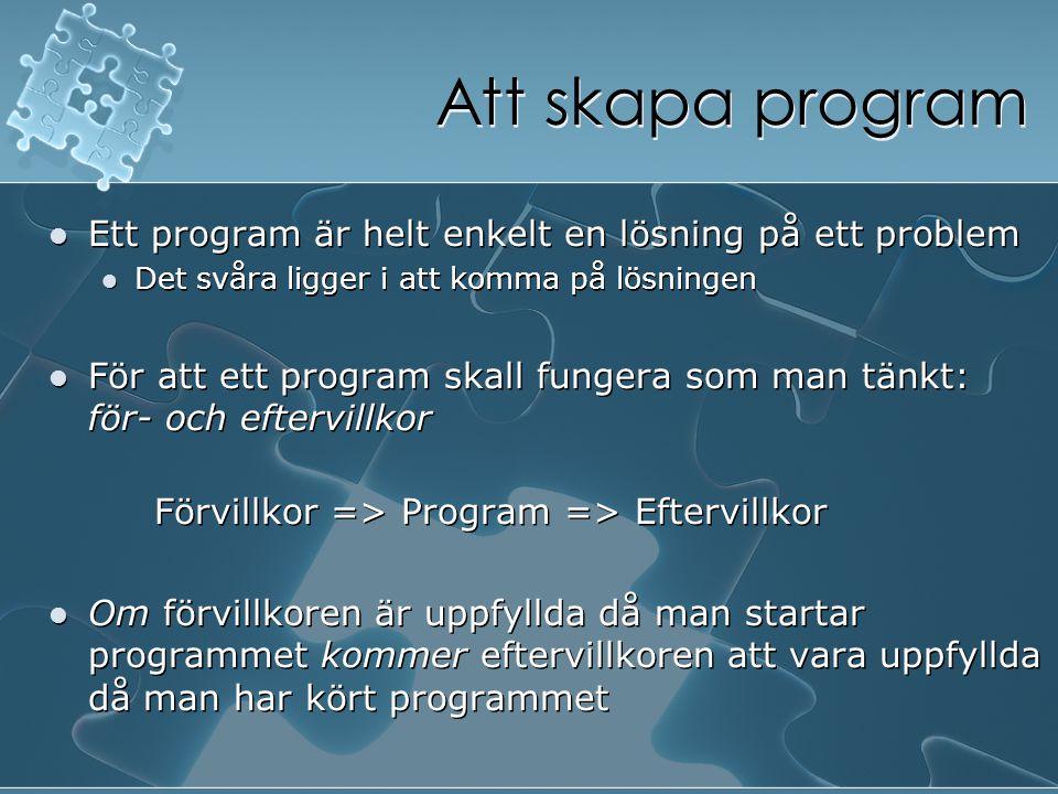 Att skapa program Ett program är helt enkelt en lösning på ett problem Det svåra ligger i att komma på lösningen För att ett program skall fungera som