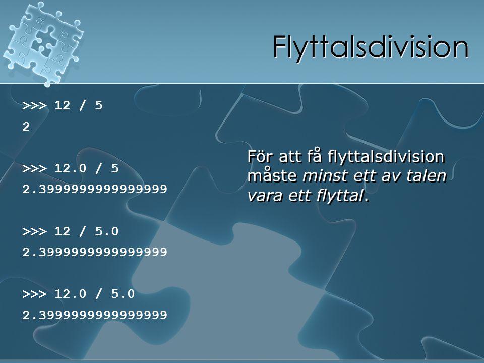 Flyttalsdivision >>> 12 / 5 2 >>> 12.0 / 5 2.3999999999999999 >>> 12 / 5.0 2.3999999999999999 >>> 12.0 / 5.0 2.3999999999999999 >>> 12 / 5 2 >>> 12.0