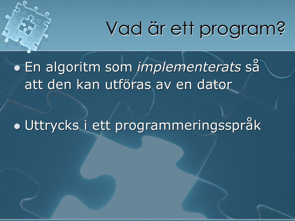 Vad är ett program? En algoritm som implementerats så att den kan utföras av en dator Uttrycks i ett programmeringsspråk En algoritm som implementerat