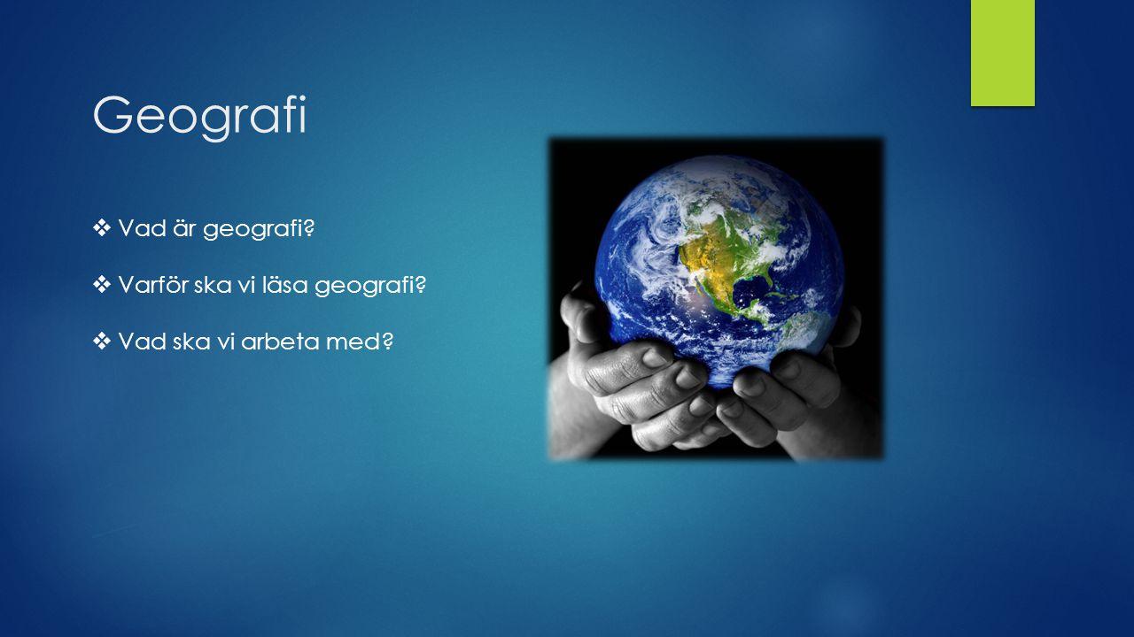 Geografi  Vad är geografi?  Varför ska vi läsa geografi?  Vad ska vi arbeta med?