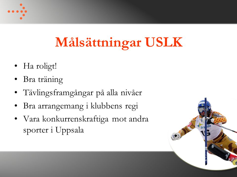 Målsättningar USLK Ha roligt! Bra träning Tävlingsframgångar på alla nivåer Bra arrangemang i klubbens regi Vara konkurrenskraftiga mot andra sporter
