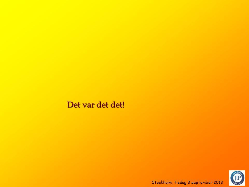 Det var det det! Stockholm, tisdag 3 september 2013